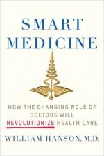 Smart Medicine: How the Changing Role of Doctors Will Revolutionize Health Care - William Hanson, William Hanson