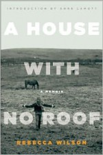 A House with No Roof: After My Father's Assassination, A Memoir - Rebecca Wilson, Anne Lamott