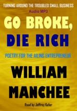 Go Broke, Die Rich: Turning Around the Troubled Small Business - William Manchee, Jeffrey Kafer