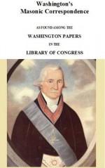 Washington's Masonic Correspondence As Found among the Washington Papers in the Library of Congress - Fully Illustrated - George Washington