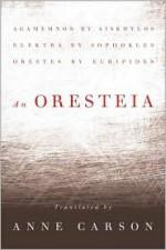 An Oresteia - Anne Carson, Aeschylus, Sophocles, Euripides