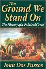 The Ground We Stand on: The History of a Political Creed - John Dos Passos
