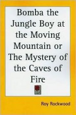 Bomba the Jungle Boy at the Moving Mountain or the Mystery of the Caves of Fire - Roy Rockwood