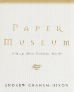 Paper Museum: Writings About Painting, Mostly - Andrew Graham-Dixon
