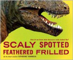 Scaly Spotted Feathered Frilled: How do we know what dinosaurs really looked like? - Catherine Thimmesh
