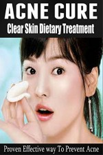 Acne Cure: The Clear Skin Dietary Treatment - Proven Effective way to Prevent Acne [ acne causing foods, acne treatment that work] (acne cure, acne treatment, acne medication, acne home remedies) - Barbara Williams
