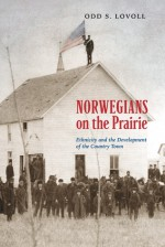 Norwegians on the Prairie: Ethnicity and the Development of the Country Town - Odd Sverre Lovoll