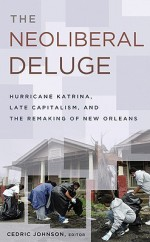 The Neoliberal Deluge: Hurricane Katrina, Late Capitalism, and the Remaking of New Orleans - Cedric Johnson, Chris Russill, Chad Lavin, Eric Ishiwata, Geoffrey Whitehall, Passavant Paul, Adrienne Dixson, John Arena
