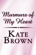 Murmurs of My Heart - Kate Brown