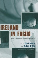 Ireland in Focus: Film, Photography, and Popular Culture - Eoin Flannery, Michael Griffin