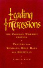 Leading Intercessions: Prayers for Sundays, Holy Days and Festivals - Years A, B, and C - Raymond Chapman
