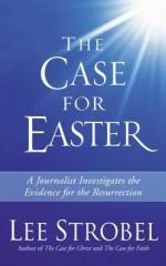 The Case for Easter: Journalist Investigates the Evidence for the Resurrection - Lee Strobel
