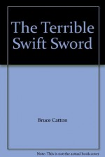 The Terrible Swift Sword - Bruce Catton