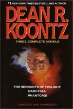 Three Complete Novels: The Servants of Twilight / Darkfall / Phantoms - Dean R. Koontz, Leigh Nichols