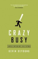Crazy Busy: A (Mercifully) Short Book about a (Really) Big Problem - Kevin DeYoung