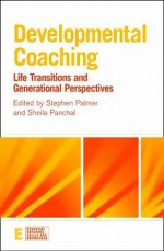Developmental Coaching: Life Transitions and Generational Perspectives - Stephen Palmer, Sheila Panchal