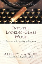 Into the Looking-Glass Wood: Essays on Books, Reading, and the World - Alberto Manguel