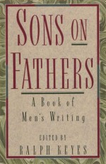Sons on Fathers: A Book of Men's Writing - Ralph Keyes