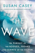 The Wave: In the Pursuit of the Rogues, Freaks and Giants of the Ocean - Susan Casey