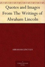 Quotes and Images From The Writings of Abraham Lincoln - Abraham Lincoln, David Widger