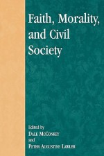 Faith, Morality, and Civil Society - Peter Augustine Lawler, Dale McConkey, David Oki Ahearn