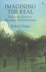 Imagining the Real: Essays on Politics, Ideology and Literature - Robert Grant