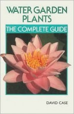 Water Garden Plants: The Complete Guide - David Case