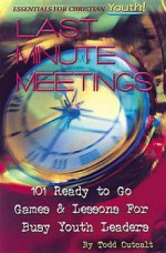 Last Minute Meetings: 101 Ready to Go Games and Lessons for Busy Youth Leaders - Todd Outcalt