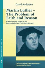 Martin Luther: The Problem with Faith and Reason: A Reexamination in Light of the Epistemological and Christological Issues - David Andersen, Paul Helm, John Warwick Montgomery