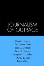 The Journalism of Outrage: Investigative Reporting and Agenda Building in America - David L. Protess, Fay Lomax Cook, Jack C. Doppelt, James S. Ettema, Margaret T. Gordon, Donna R. Leff, Peter Miller