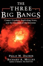The Three Big Bangs: Comet Crashes, Exploding Stars, And The Creation Of The Universe - Philip M. Dauber, Richard A. Muller