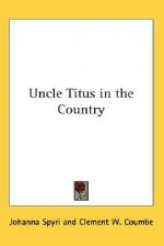 Uncle Titus in the Country - Johanna Spyri, Clement W. Coumbe