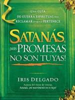 Satanas, MIS Promesas No Son Tuyas!: La Guia de Guerra Espiritual Para Reclamar Lo Que Le Pertenece - Iris Delgado