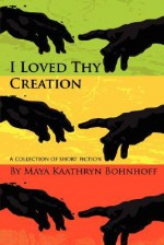I Loved Thy Creation - Maya Kaathryn Bohnhoff