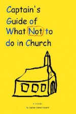 Captain's Guide of What Not to Do in Church - James Howard