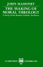 The Making of Moral Theology: A Study of the Roman Catholic Tradition (The Martin D'Arcy Memorial Lectures 1981-2) - John Mahoney