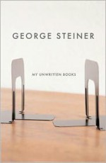 My Unwritten Books - George Steiner