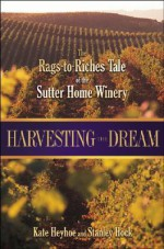 Harvesting the Dream: The Rags-To-Riches Tale of the Sutter Home Winery - Kate Heyhoe