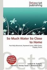 So Much Water So Close to Home - Lambert M. Surhone, Mariam T. Tennoe, Susan F. Henssonow