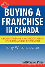 Buying A Franchise In Canada: Understanding And Negotiating Your Franchise Agreement - Tony Wilson