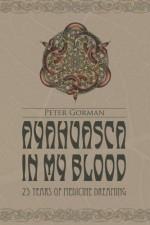 Ayahuasca in My Blood: 25 Years of Medicine Dreaming - Peter Gorman, Morgan Maher, Johan Fremin