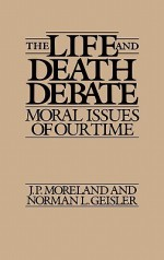 The Life and Death Debate: Moral Issues of Our Time - J.P. Moreland, Norman L. Geisler