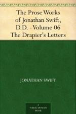 The Prose Works of Jonathan Swift, D.D. - Volume 06 The Drapier's Letters - Jonathan Swift
