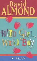 Wild Girl, Wild Boy: A Play - David Almond