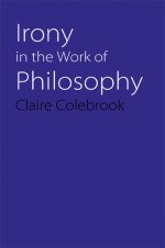 Irony in the Work of Philosophy - Claire Colebrook