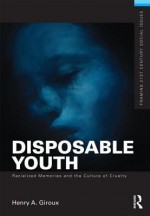 Disposable Youth: Racialized Memories, and the Culture of Cruelty - Henry A. Giroux