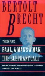 Baal, A Man's a Man and the Elephant Calf: Early Plays by Bertolt Brecht - Bertolt Brecht, Eric Bentley