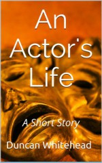 An Actor's Life - A Short Story - Duncan Whitehead