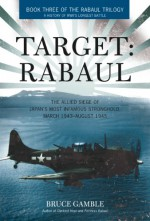 Target: Rabaul: The Allied Siege of Japan's Most Infamous Stronghold, March 1943 - August 1945 - Bruce Gamble