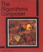 The Algorithmic Composer (Computer Music and Digital Audio Series) - David Cope